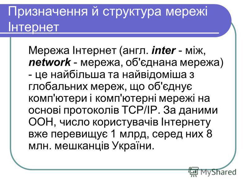 Призначення й структура мережі Інтернет Мережа Інтернет (англ. inter - між, network - мережа, об'єднана мережа) - це найбільша та найвідоміша з глобальних мереж, що об'єднує комп'ютери і комп'ютерні мережі на основі протоколів TCP/IP. За даними ООН,