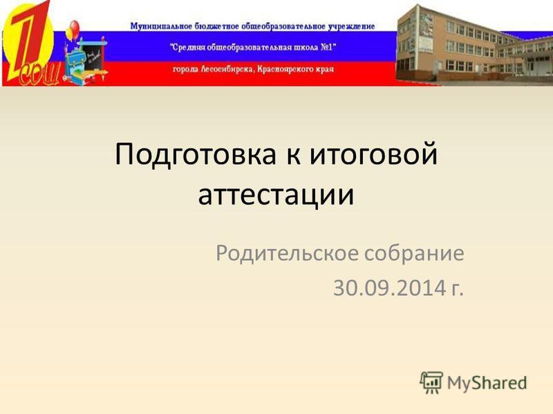 Подготовка к итоговой аттестации Родительское собрание 30.09.2014 г.