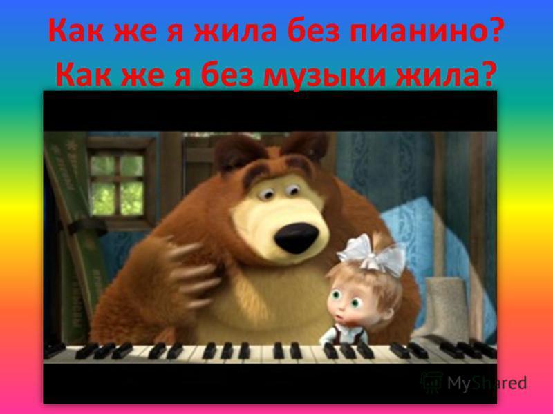 Как же я жила без пианино? Как же я без музыки жила?