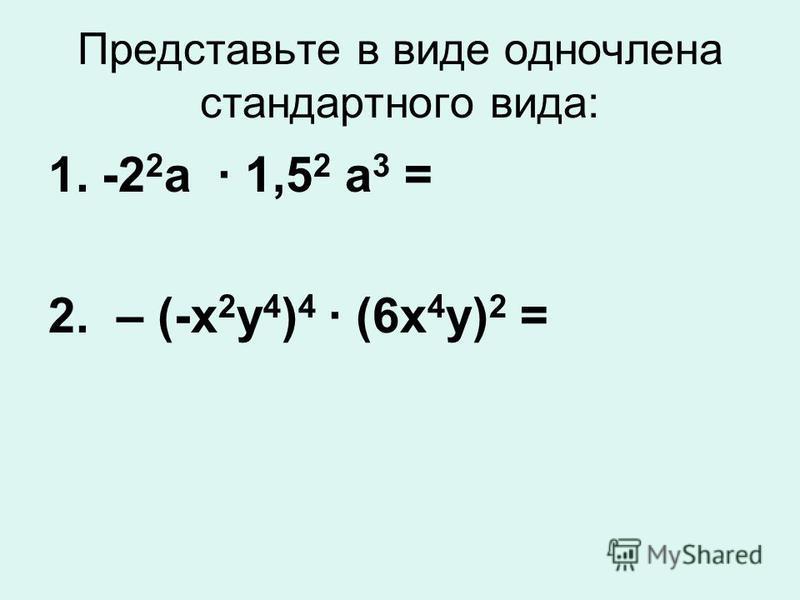 Представьте в виде одночлена стандартного вида: 1.-2 2 а · 1,5 2 а 3 = 2. – (-х 2 у 4 ) 4 · (6 х 4 у) 2 =
