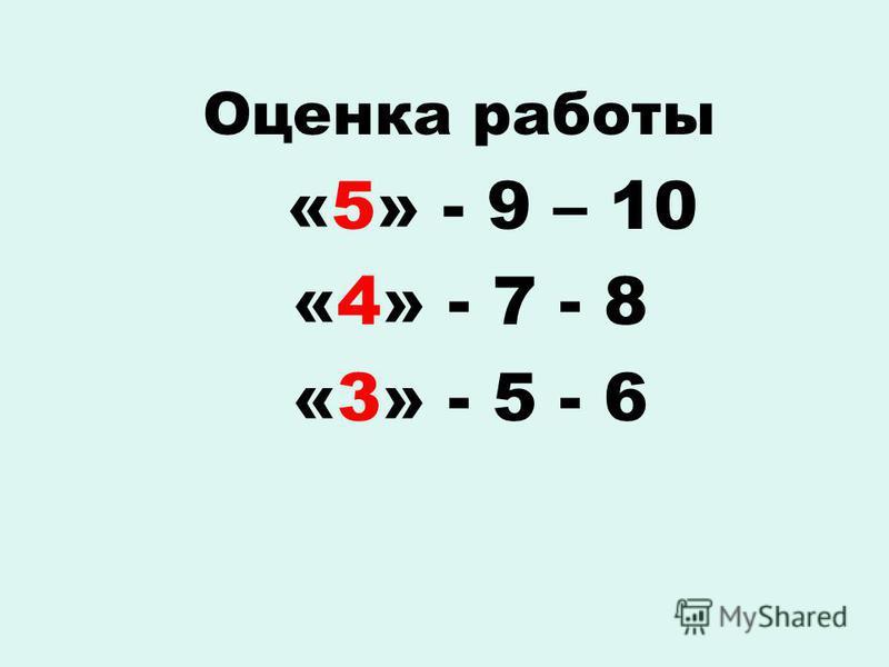 Оценка работы «5» - 9 – 10 «4» - 7 - 8 «3» - 5 - 6