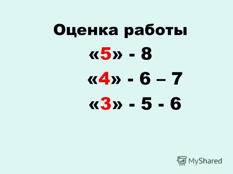 Оценка работы «5» - 8 «4» - 6 – 7 «3» - 5 - 6