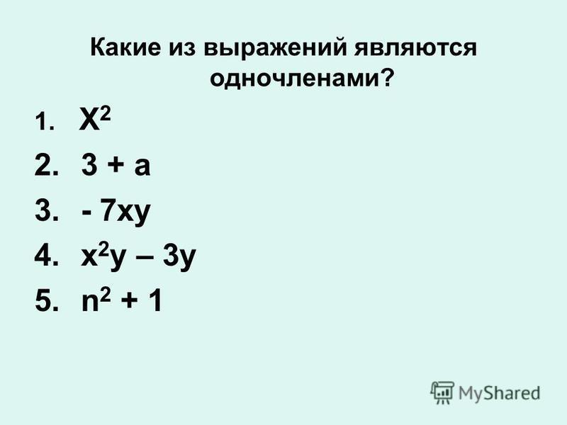 Какие из выражений являются одночленами? 1. Х 2 2. 3 + а 3. - 7 ху 4. х 2 у – 3 у 5. n 2 + 1
