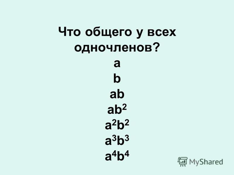 Что общего у всех одночленов? a b аb аb 2 а 2 b 2 а 3 b 3 а 4 b 4