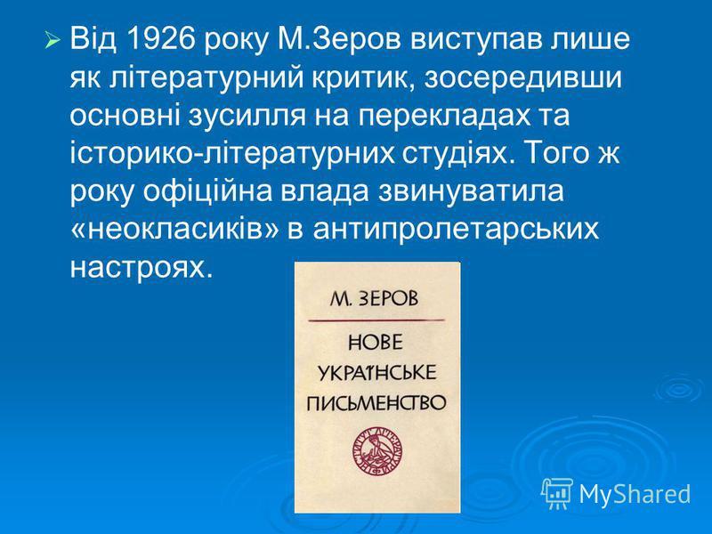 Від 1926 року М.Зеров виступав лише як літературний критик, зосередивши основні зусилля на перекладах та історико-літературних студіях. Того ж року офіційна влада звинуватила «неокласиків» в антипролетарських настроях.