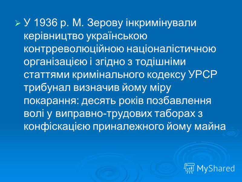 У 1936 р. М. Зерову інкримінували керівництво українською контрреволюційною націоналістичною організацією і згідно з тодішніми статтями кримінального кодексу УРСР трибунал визначив йому міру покарання: десять років позбавлення волі у виправно-трудови