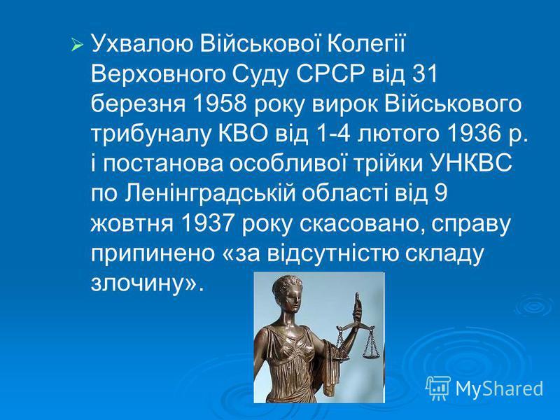 Ухвалою Військової Колегії Верховного Суду СРСР від 31 березня 1958 року вирок Військового трибуналу КВО від 1-4 лютого 1936 р. і постанова особливої трійки УНКВС по Ленінградській області від 9 жовтня 1937 року скасовано, справу припинено «за відсут