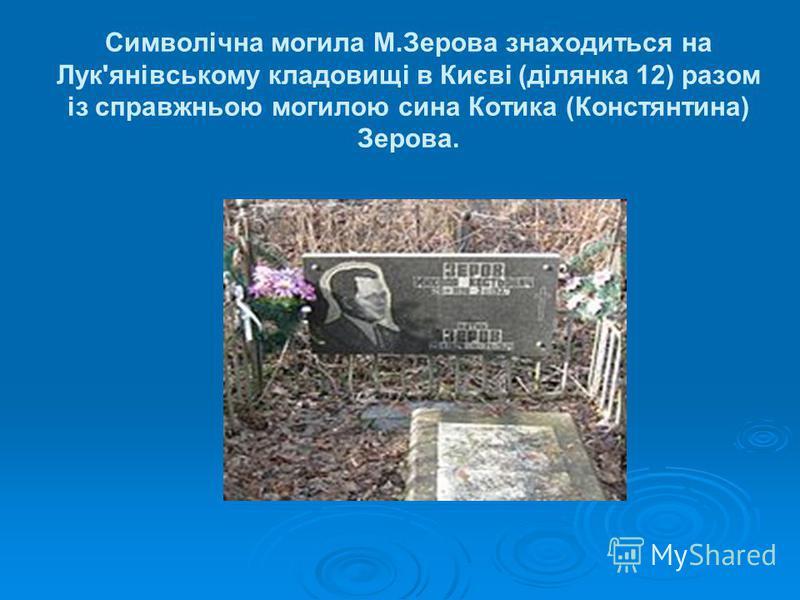 Символічна могила М.Зерова знаходиться на Лук'янівському кладовищі в Києві (ділянка 12) разом із справжньою могилою сина Котика (Констянтина) Зерова.