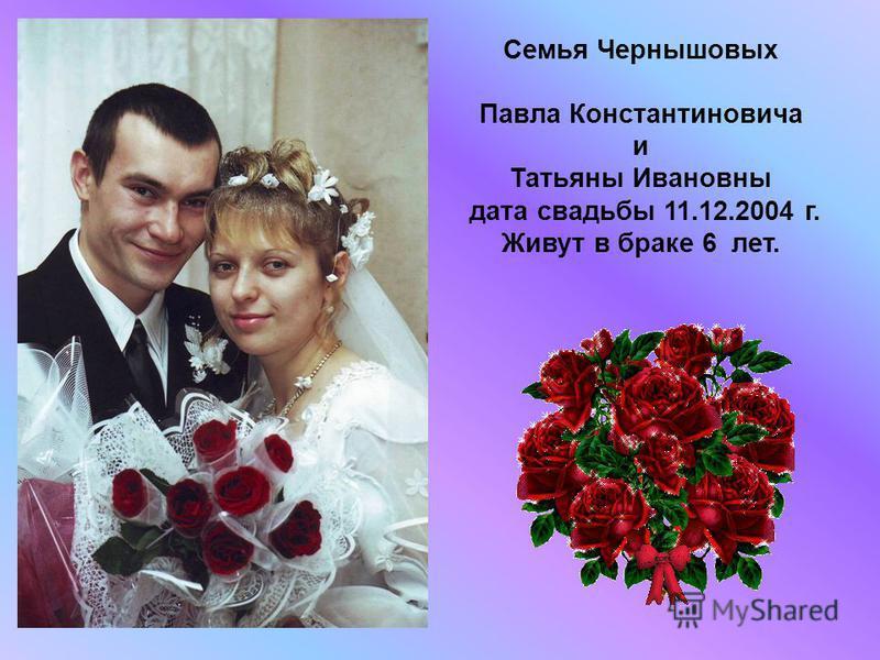 Семья Чернышовых Павла Константиновича и Татьяны Ивановны дата свадьбы 11.12.2004 г. Живут в браке 6 лет.
