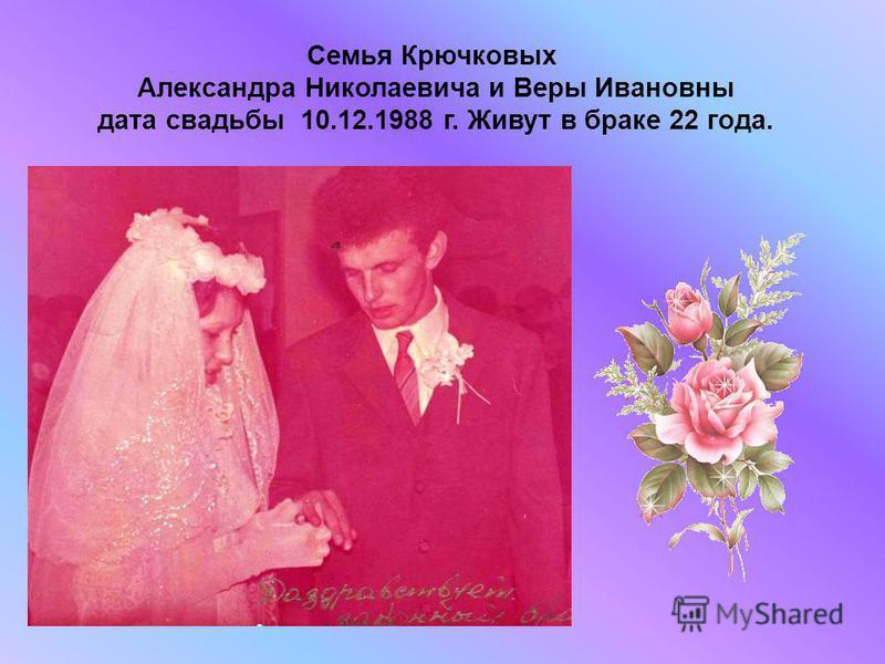 Семья Крючковых Александра Николаевича и Веры Ивановны дата свадьбы 10.12.1988 г. Живут в браке 22 года.
