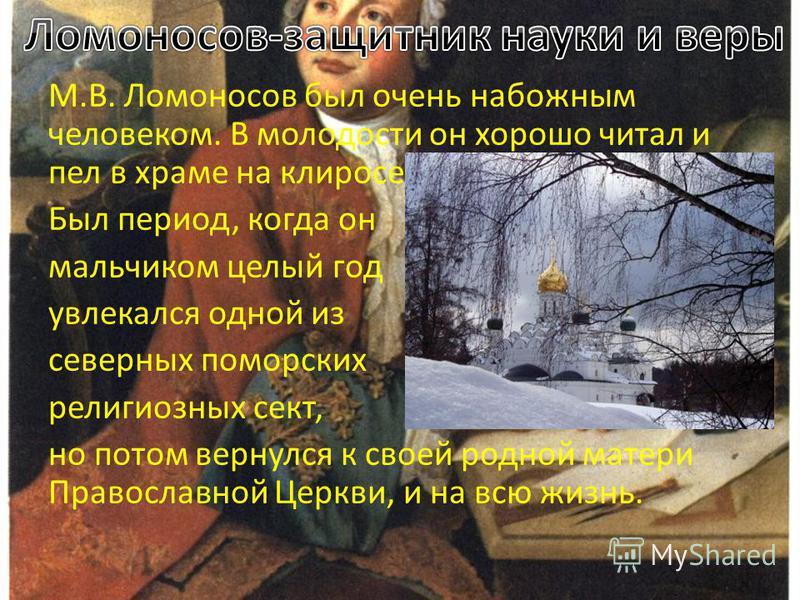 М.В. Ломоносов был очень набожным человеком. В молодости он хорошо читал и пел в храме на клиросе. Был период, когда он мальчиком целый год увлекался одной из северных поморских религиозных сект, но потом вернулся к своей родной матери Православной Ц
