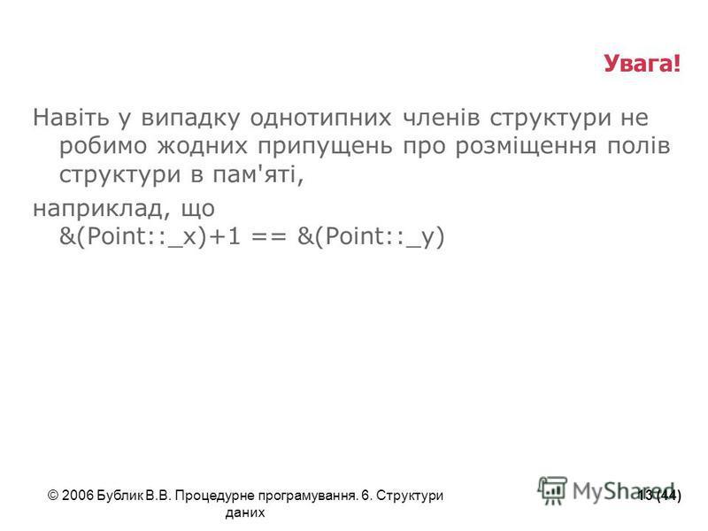 © 2006 Бублик В.В. Процедурне програмування. 6. Структури даних 13 (44) Увага! Навіть у випадку однотипних членів структури не робимо жодних припущень про розміщення полів структури в пам'яті, наприклад, що &(Point::_x)+1 == &(Point::_y)