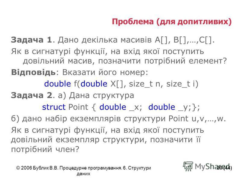 © 2006 Бублик В.В. Процедурне програмування. 6. Структури даних 20 (44) Проблема (для допитливих) Задача 1. Дано декілька масивів A[], B[],…,C[]. Як в сигнатурі функції, на вхід якої поступить довільний масив, позначити потрібний елемент? Відповідь: