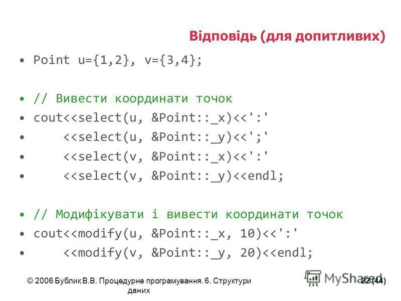 © 2006 Бублик В.В. Процедурне програмування. 6. Структури даних 22 (44) Відповідь (для допитливих) Point u={1,2}, v={3,4}; // Вивести координати точок cout<<select(u, &Point::_x)<<':' <<select(u, &Point::_y)<<';' <<select(v, &Point::_x)<<':' <<select