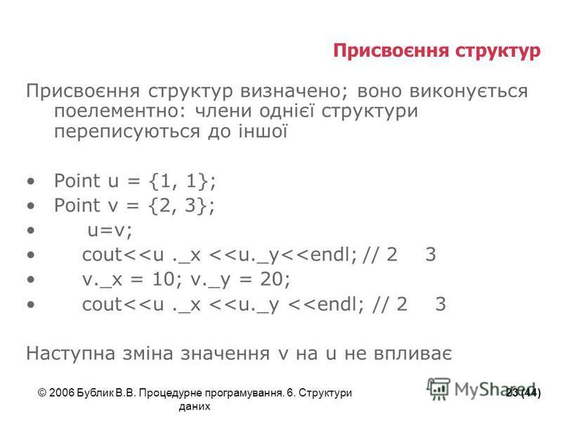 © 2006 Бублик В.В. Процедурне програмування. 6. Структури даних 23 (44) Присвоєння структур Присвоєння структур визначено; воно виконується поелементно: члени однієї структури переписуються до іншої Point u = {1, 1}; Point v = {2, 3}; u=v; cout<<u._x