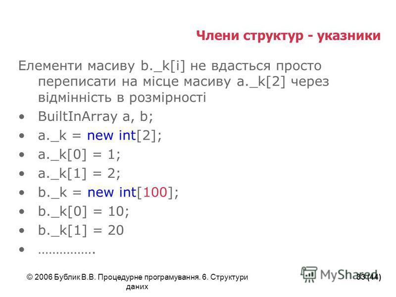 © 2006 Бублик В.В. Процедурне програмування. 6. Структури даних 33 (44) Члени структур - указники Елементи масиву b._k[i] не вдасться просто переписати на місце масиву a._k[2] через відмінність в розмірності BuiltInArray a, b; a._k = new int[2]; a._k