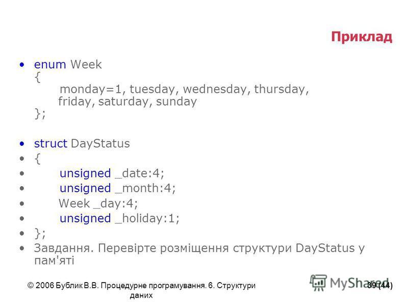 © 2006 Бублик В.В. Процедурне програмування. 6. Структури даних 39 (44) Приклад enum Week { monday=1, tuesday, wednesday, thursday, friday, saturday, sunday }; struct DayStatus { unsigned _date:4; unsigned _month:4; Week _day:4; unsigned _holiday:1;