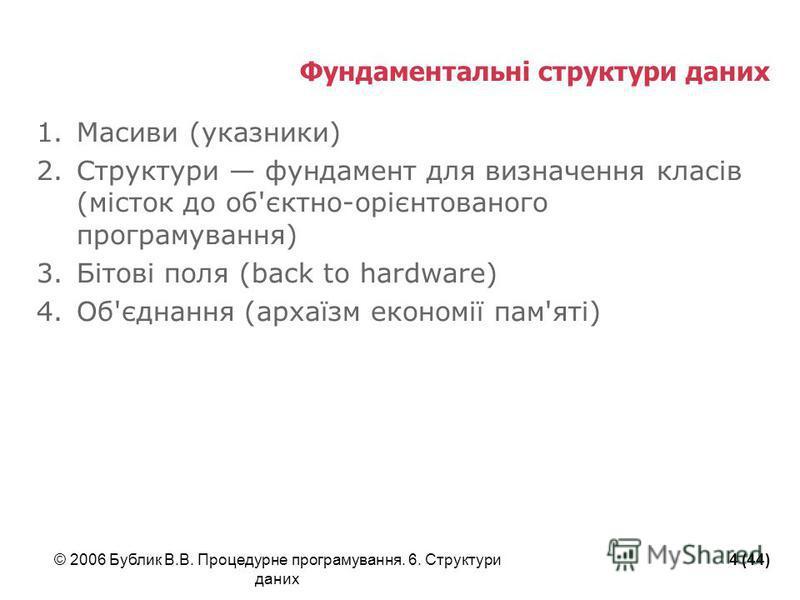 © 2006 Бублик В.В. Процедурне програмування. 6. Структури даних 4 (44) Фундаментальні структури даних 1.Масиви (указники) 2.Структури фундамент для визначення класів (місток до об'єктно-орієнтованого програмування) 3.Бітові поля (back to hardware) 4.