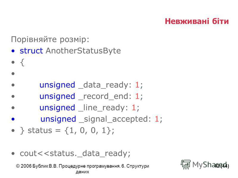 © 2006 Бублик В.В. Процедурне програмування. 6. Структури даних 42 (44) Невживані біти Порівняйте розмір: struct AnotherStatusByte { unsigned _data_ready: 1; unsigned _record_end: 1; unsigned _line_ready: 1; unsigned _signal_accepted: 1; } status = {