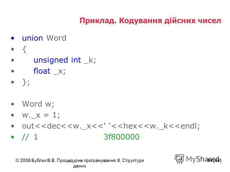 © 2006 Бублик В.В. Процедурне програмування. 6. Структури даних 44 (44) Приклад. Кодування дійсних чисел union Word { unsigned int _k; float _x; }; Word w; w._x = 1; out<<dec<<w._x<<' '<<hex<<w._k<<endl; //1 3f800000