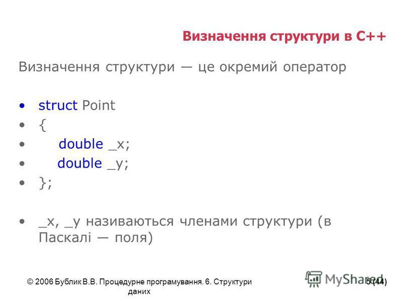 © 2006 Бублик В.В. Процедурне програмування. 6. Структури даних 5 (44) Визначення структури в С++ Визначення структури це окремий оператор struct Point { double _x; double _y; }; _x, _y називаються членами структури (в Паскалі поля)