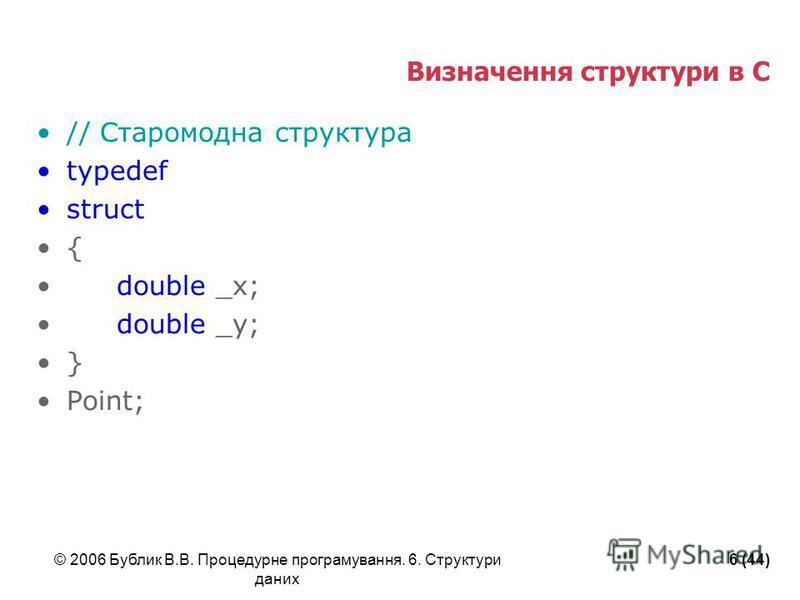 © 2006 Бублик В.В. Процедурне програмування. 6. Структури даних 6 (44) Визначення структури в С // Старомодна структура typedef struct { double _x; double _y; } Point;