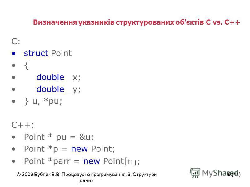 © 2006 Бублик В.В. Процедурне програмування. 6. Структури даних 9 (44) Визначення указників структурованих об'єктів C vs. C++ C: struct Point { double _x; double _y; } u, *pu; C++: Point * pu = &u; Point *p = new Point; Point *parr = new Point[n];