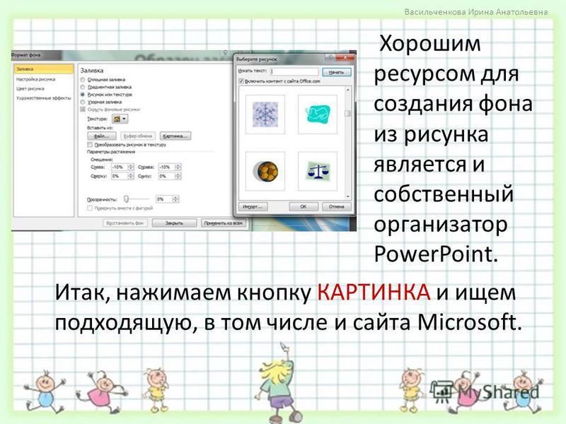 Хорошим ресурсом для создания фона из рисунка является и собственный организатор PowerPoint. Васильченкова Ирина Анатольевна Итак, нажимаем кнопку КАРТИНКА и ищем подходящую, в том числе и сайта Microsoft.