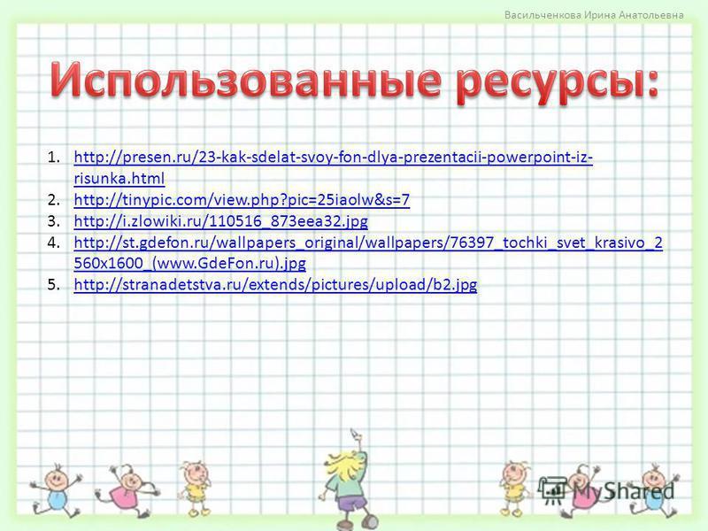 1.http://presen.ru/23-kak-sdelat-svoy-fon-dlya-prezentacii-powerpoint-iz- risunka.htmlhttp://presen.ru/23-kak-sdelat-svoy-fon-dlya-prezentacii-powerpoint-iz- risunka.html 2.http://tinypic.com/view.php?pic=25iaolw&s=7http://tinypic.com/view.php?pic=25