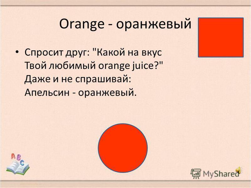 Orange - оранжевый Спросит друг: Какой на вкус Твой любимый orange juice? Даже и не спрашивай: Апельсин - оранжевый.