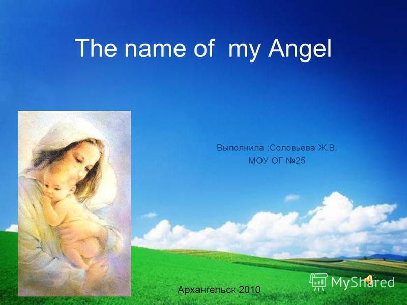 The name of my Angel Выполнила :Соловьева Ж.В. МОУ ОГ 25 Архангельск 2010