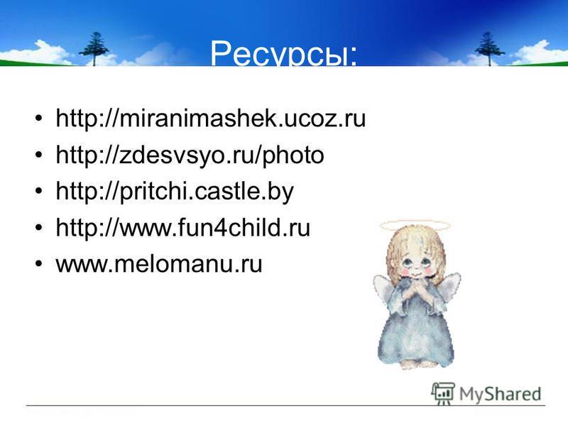 Ресурсы: http://miranimashek.ucoz.ru http://zdesvsyo.ru/photo http://pritchi.castle.by http://www.fun4child.ru www.melomanu.ru