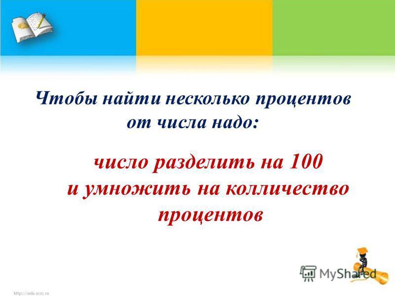Чтобы найти несколько процентов от числа надо: число разделить на 100 и умножить на количество процентов