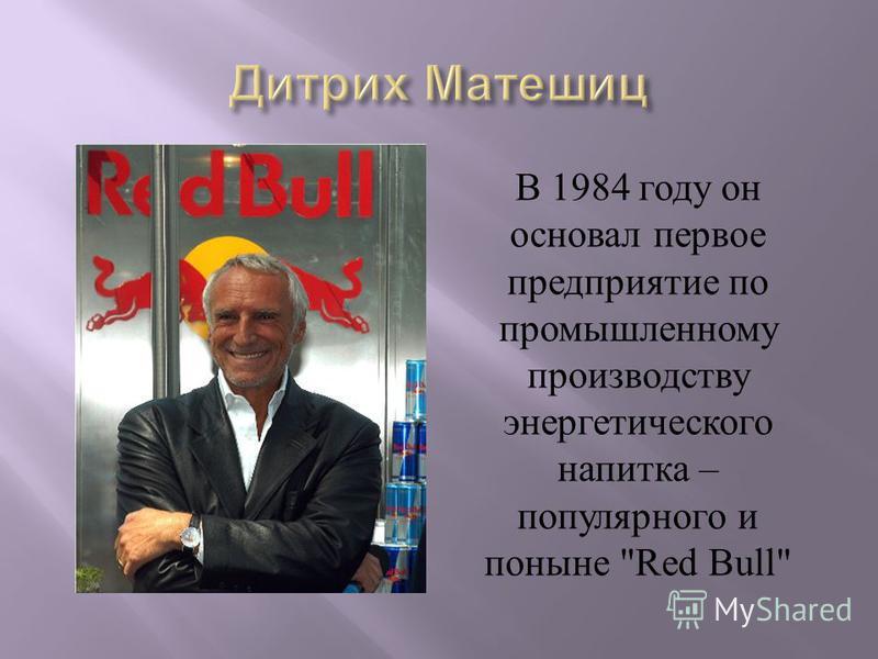 В 1984 году он основал первое предприятие по промышленному производству энергетического напитка – популярного и поныне Red Bull