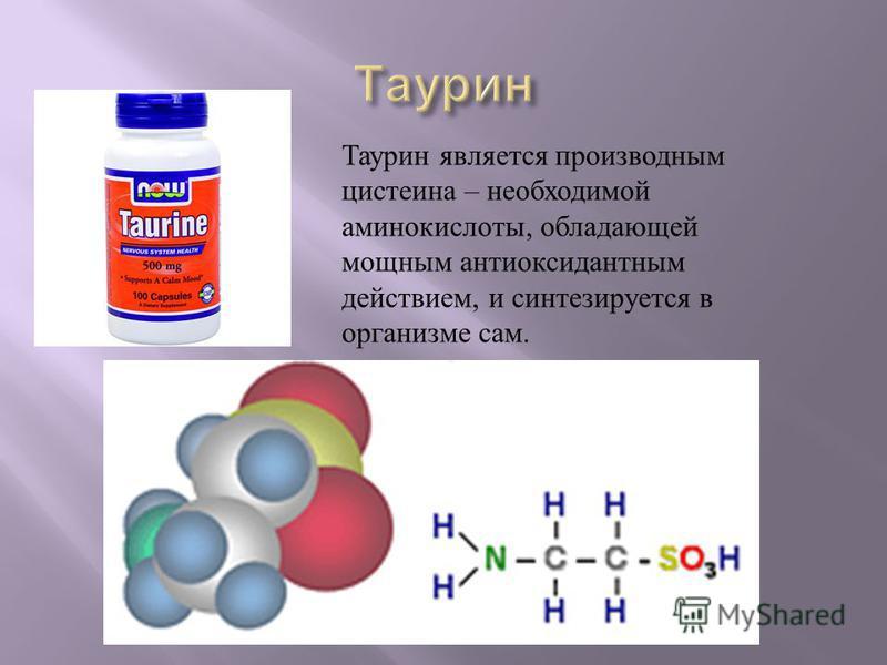 Таурин является производным цистеина – необходимой аминокислоты, обладающей мощным антиоксидантным действием, и синтезируется в организме сам.