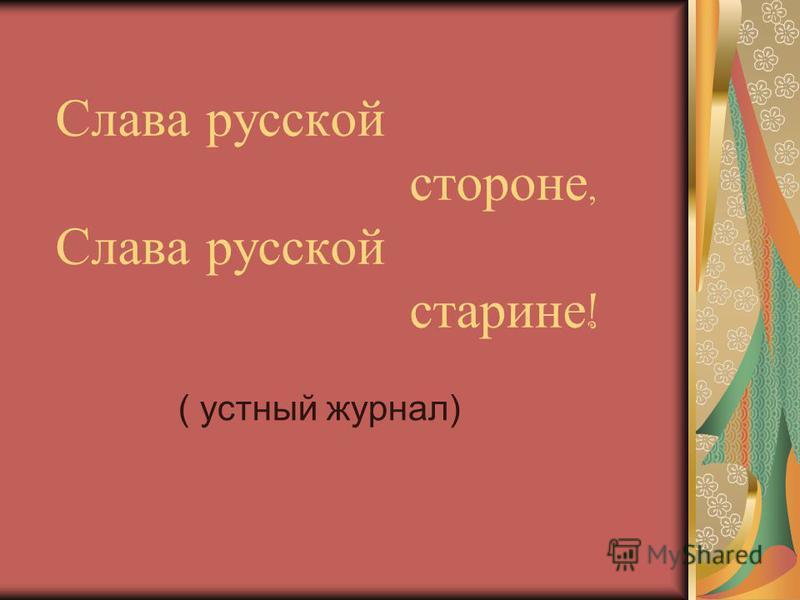 Слава русской стороне, Слава русской старине ! ( устный журнал)