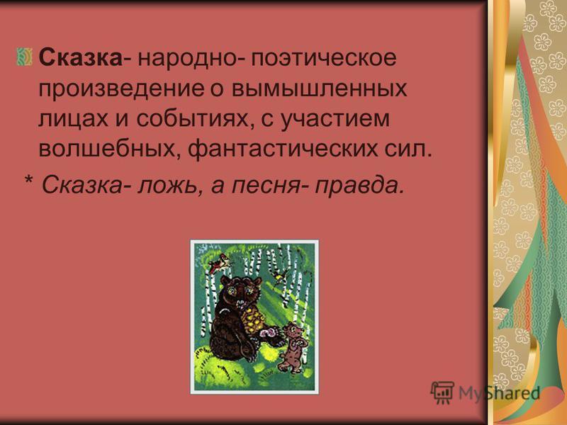 Сказка- народно- поэтическое произведение о вымышленных лицах и событиях, с участием волшебных, фантастических сил. * Сказка- ложь, а песня- правда.