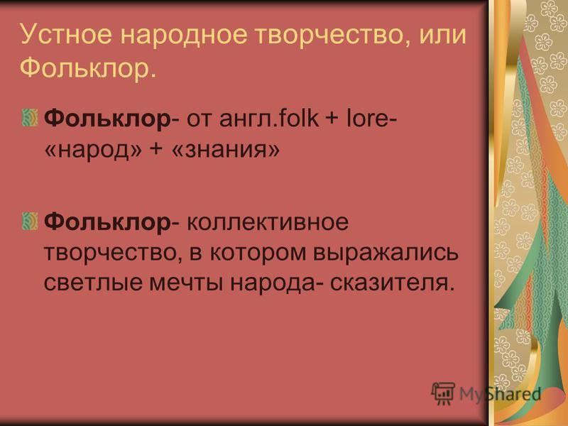 Устное народное творчество, или Фольклор. Фольклор- от англ.folk + lore- «народ» + «знания» Фольклор- коллективное творчество, в котором выражались светлые мечты народа- сказителя.