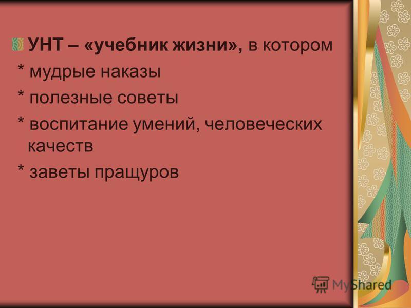 УНТ – «учебник жизни», в котором * мудрые наказы * полезные советы * воспитание умений, человеческих качеств * заветы пращуров