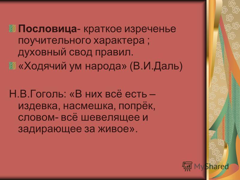 Пословица- краткое изреченье поучительного характера ; духовный свод правил. «Ходячий ум народа» (В.И.Даль) Н.В.Гоголь: «В них всё есть – издевка, насмешка, попрёк, словом- всё шевелящее и задирающее за живое».