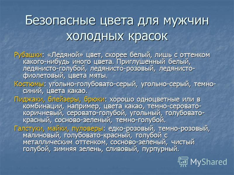 Безопасные цвета для мужчин холодных красок Рубашки: «Ледяной» цвет, скорее белый, лишь с оттенком какого-нибудь иного цвета. Приглушенный белый, леденисто-голубой, леденисто-розовый, леденисто- фиолетовый, цвета мяты. Костюмы: угольно-голубовато-сер