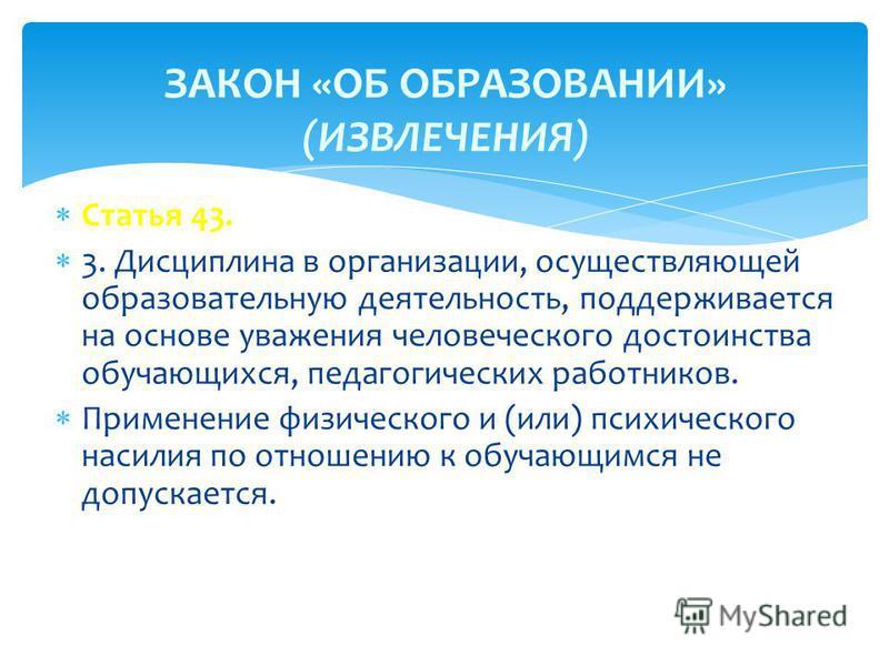 Статья 43. 3. Дисциплина в организации, осуществляющей образовательную деятельность, поддерживается на основе уважения человеческого достоинства обучающихся, педагогических работников. Применение физического и (или) психического насилия по отношению
