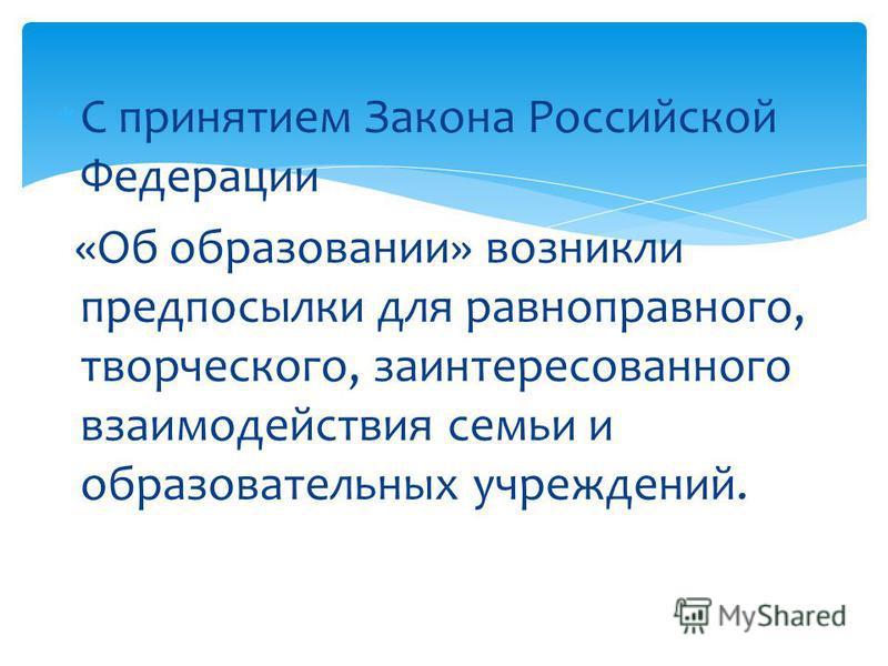 С принятием Закона Российской Федерации «Об образовании» возникли предпосылки для равноправного, творческого, заинтересованного взаимодействия семьи и образовательных учреждений.