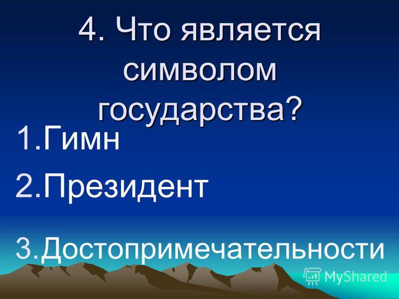 4. Что является символом государства? 1. Гимн 2. Президент 3.Достопримечательности