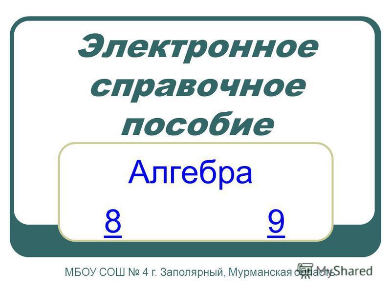 Электронное справочное пособие Алгебра МБОУ СОШ 4 г. Заполярный, Мурманская область 89