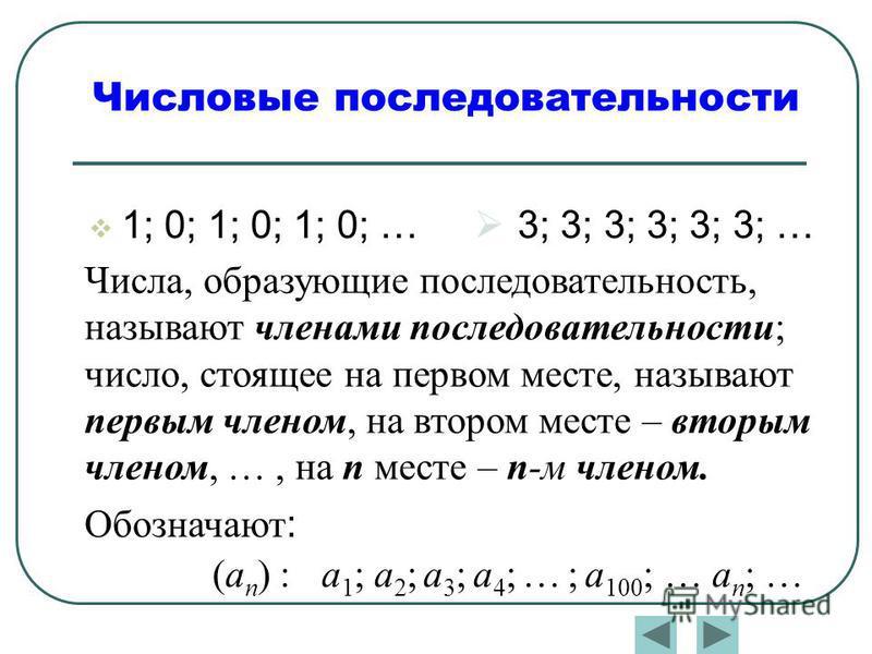 1; 0; 1; 0; 1; 0; … Числовые последовательности 3; 3; 3; 3; 3; 3; … Числа, образующие последовательность, называют членами последовательности; число, стоящее на первом месте, называют первым членом, на втором месте – вторым членом, …, на п месте – п-