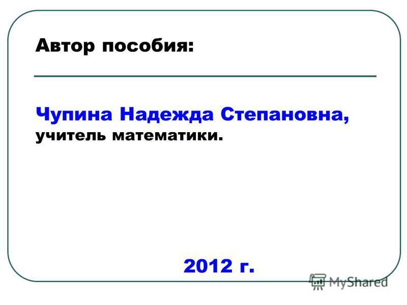 Автор пособия: Чупина Надежда Степановна, учитель математики. 2012 г.