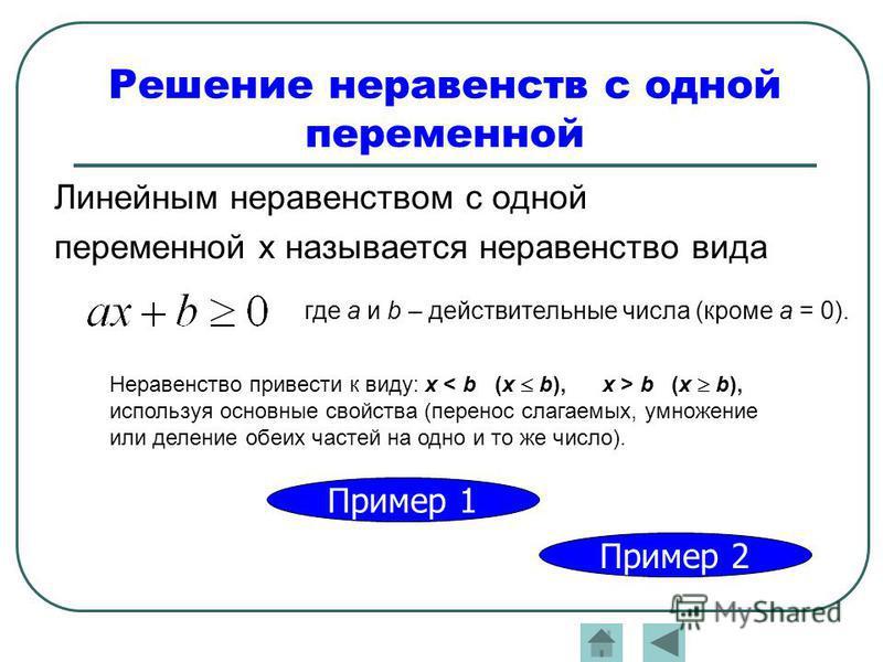 Решение неравенств с одной переменной Неравенство привести к виду: х b (х b), используя основные свойства (перенос слагаемых, умножение или деление обеих частей на одно и то же число). Линейным неравенством с одной переменной х называется неравенство