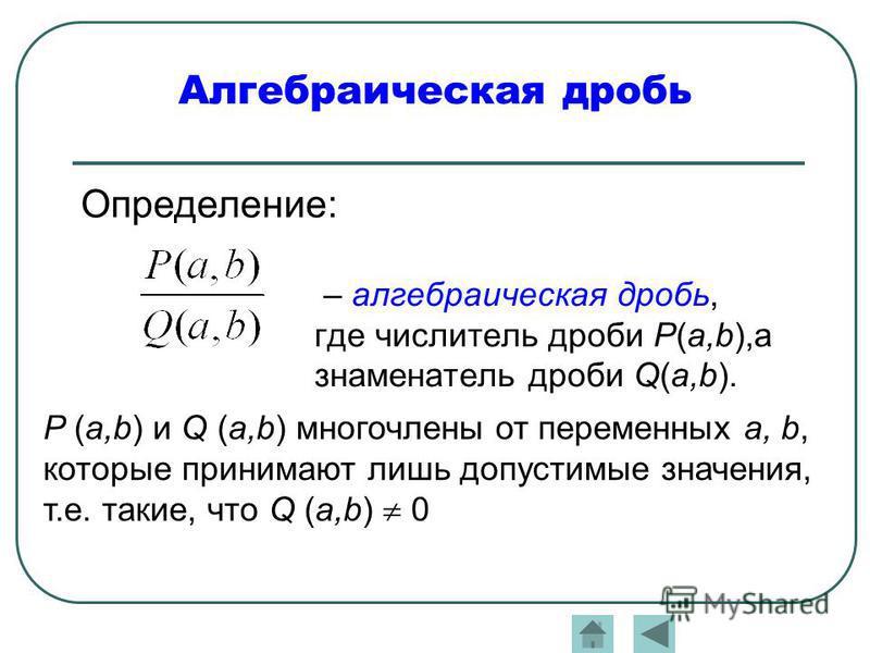 – алгебраическая дробь, где числитель дроби Р(a,b),а знаменатель дроби Q(a,b). P (a,b) и Q (a,b) многочлены от переменных a, b, которые принимают лишь допустимые значения, т.е. такие, что Q (a,b) 0 Определение: Алгебраическая дробь