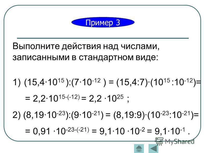 Пример 3 Выполните действия над числами, записанными в стандартном виде: 1)(15,410 15 ):(710 -12 ) = (15,4:7)(10 15 :10 -12 )= = 2,210 15-(-12) = 2,2 10 25 ; 2) (8,1910 -23 ):(910 -21 ) = (8,19:9)(10 -23 :10 -21 )= = 0,91 10 -23-(-21) = 9,110 10 -2 =